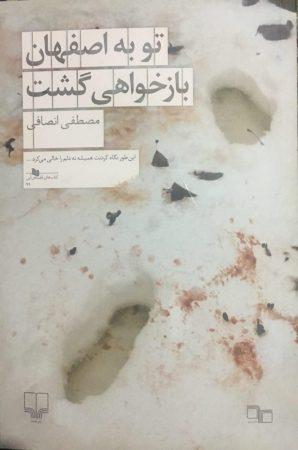 تو به اصفهان بازخواهی گشت/ نوشته ی مصطفی انصافی/ نشر چشمه